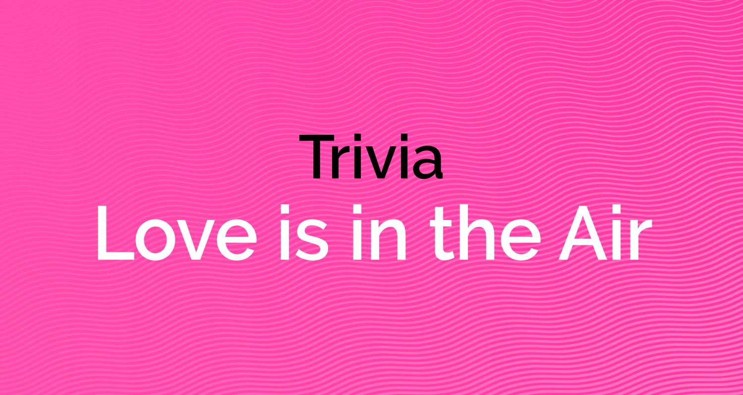 Trivia - Love is in the Air